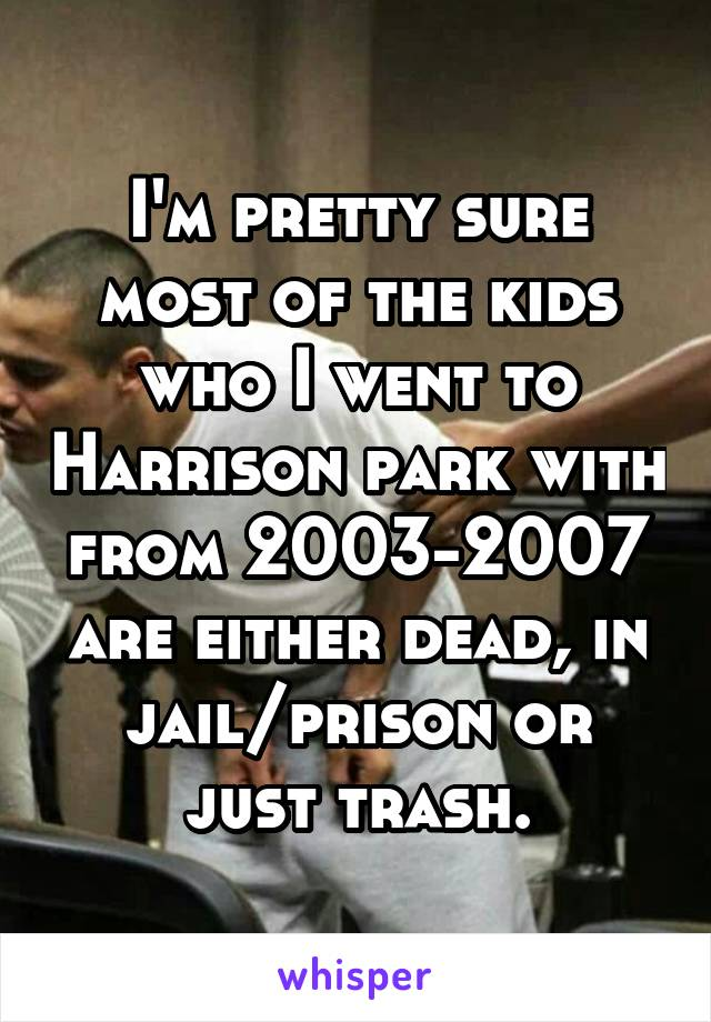 I'm pretty sure most of the kids who I went to Harrison park with from 2003-2007 are either dead, in jail/prison or just trash.