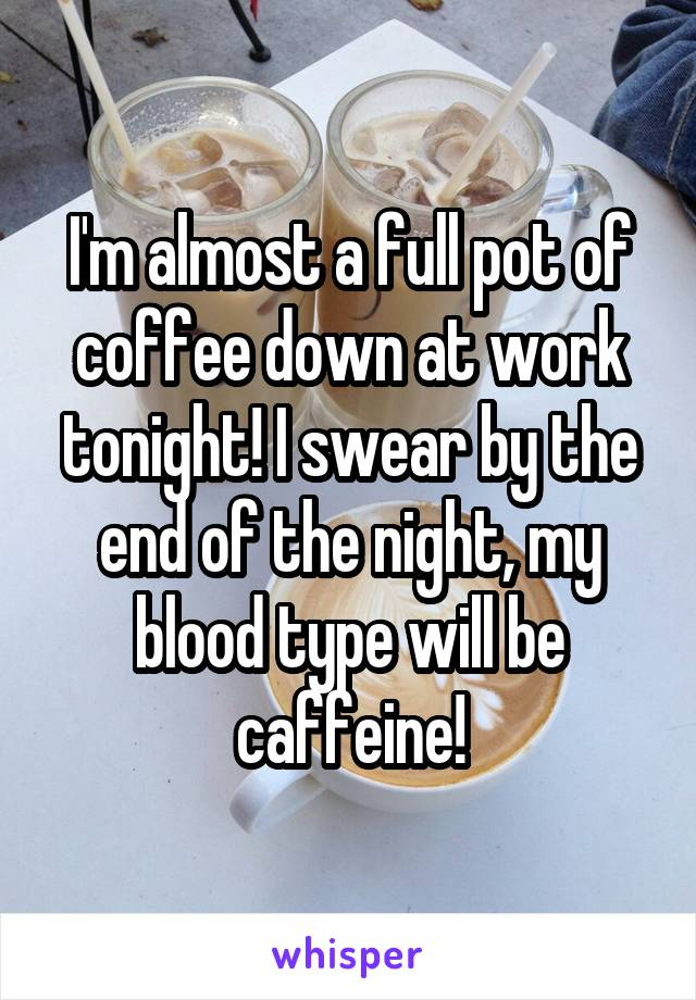 I'm almost a full pot of coffee down at work tonight! I swear by the end of the night, my blood type will be caffeine!