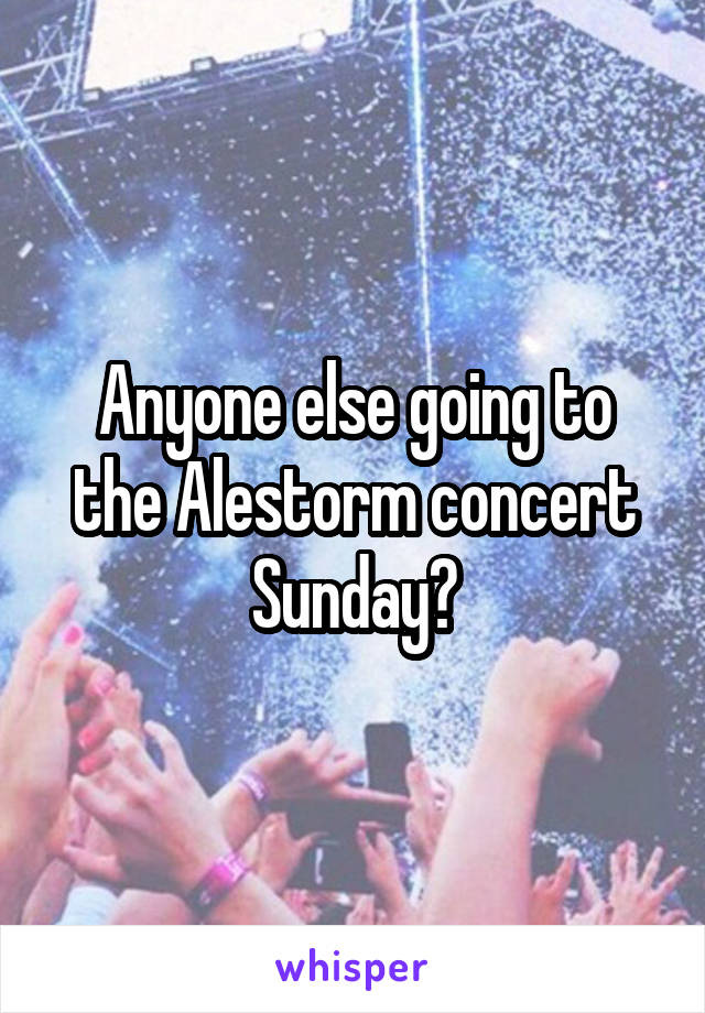 Anyone else going to the Alestorm concert Sunday?