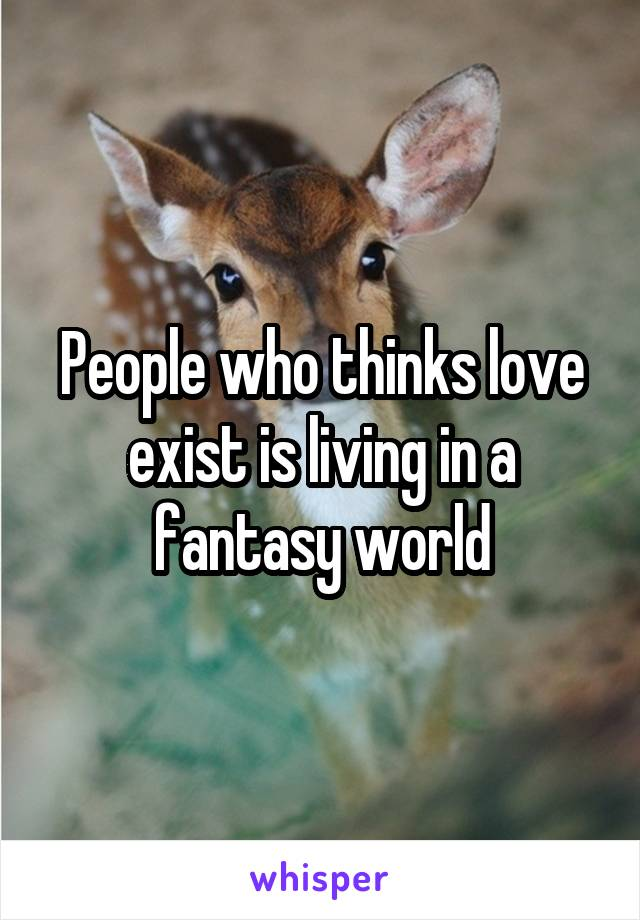 People who thinks love exist is living in a fantasy world