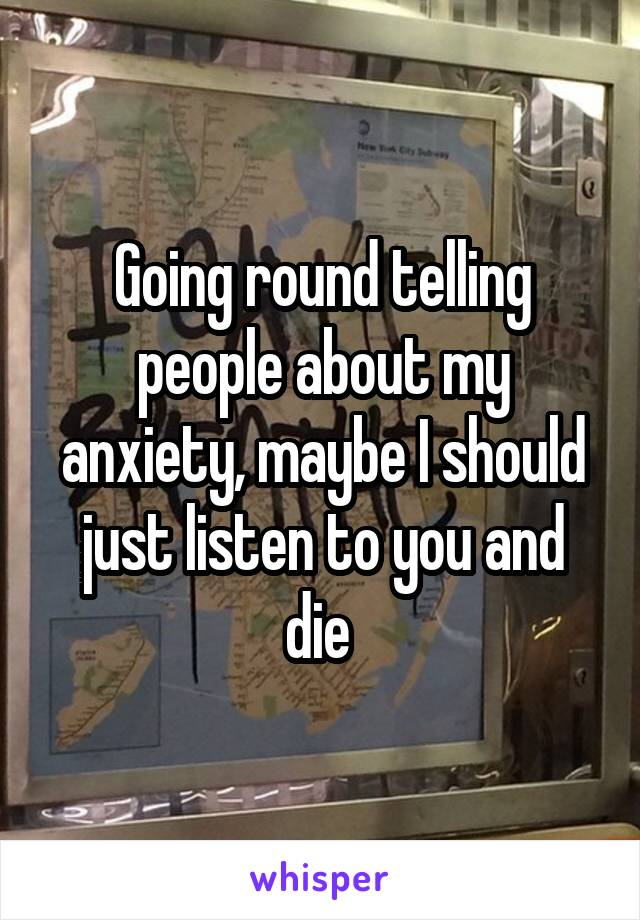 Going round telling people about my anxiety, maybe I should just listen to you and die