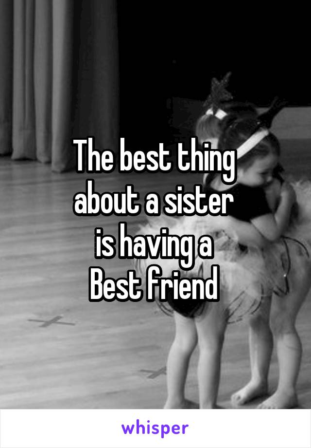 The best thing  about a sister  is having a  Best friend