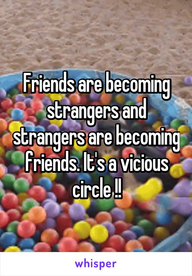 Friends are becoming strangers and strangers are becoming friends. It's a vicious circle !!