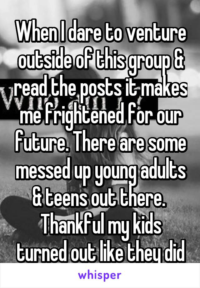 When I dare to venture outside of this group & read the posts it makes me frightened for our future. There are some messed up young adults & teens out there.  Thankful my kids turned out like they did