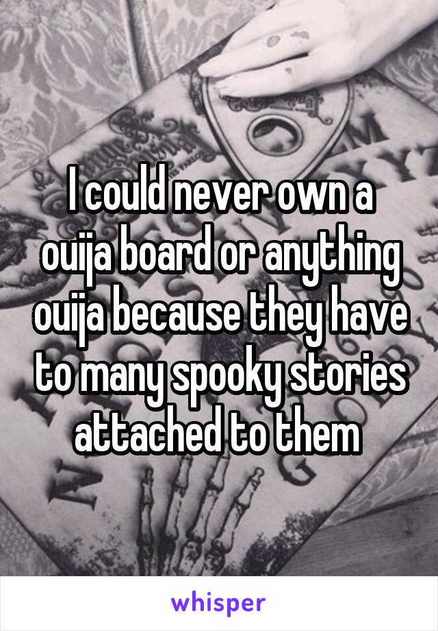 I could never own a ouija board or anything ouija because they have to many spooky stories attached to them
