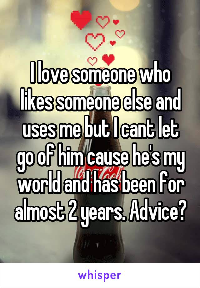 I love someone who likes someone else and uses me but I cant let go of him cause he's my world and has been for almost 2 years. Advice?