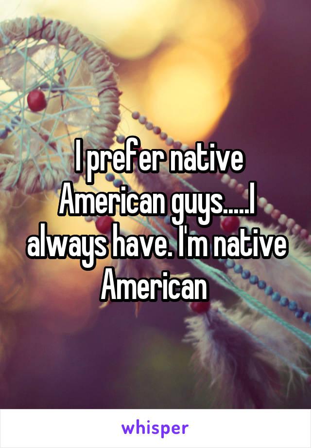 I prefer native American guys.....I always have. I'm native American