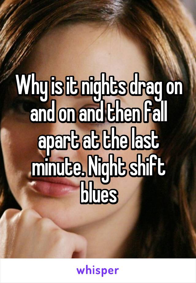 Why is it nights drag on and on and then fall apart at the last minute. Night shift blues
