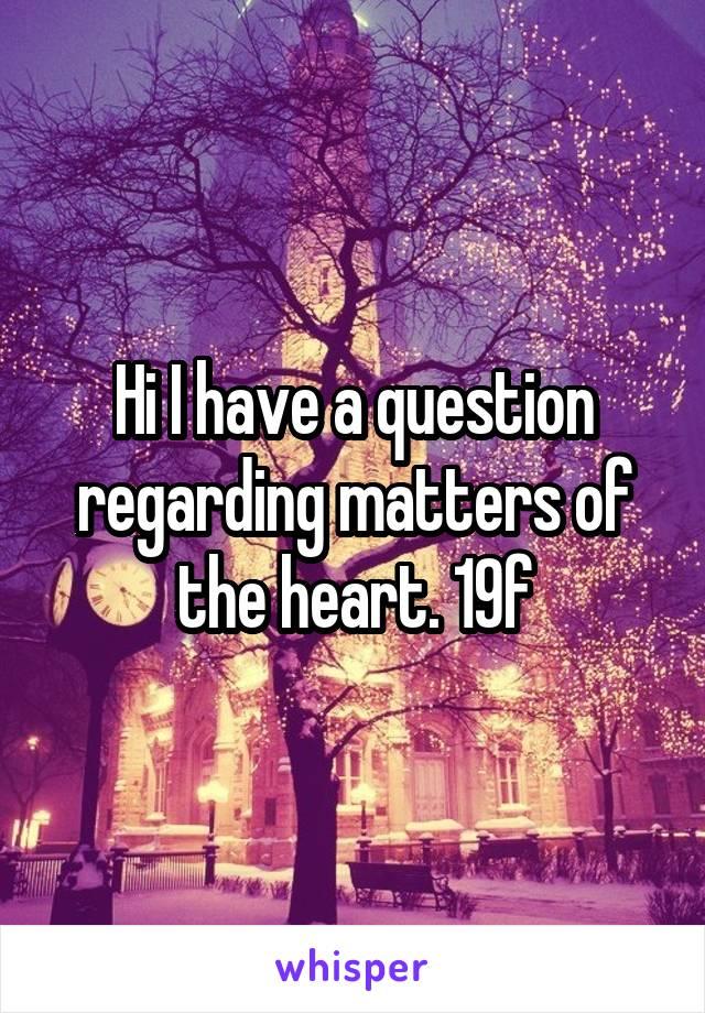 Hi I have a question regarding matters of the heart. 19f