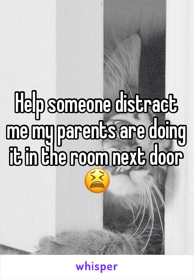 Help someone distract me my parents are doing it in the room next door 😫