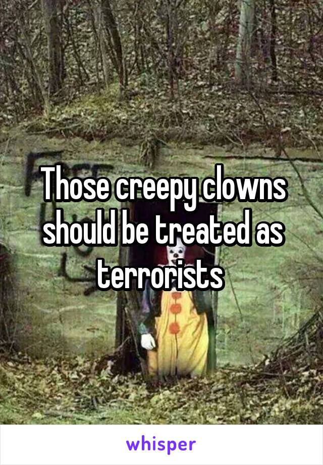 Those creepy clowns should be treated as terrorists