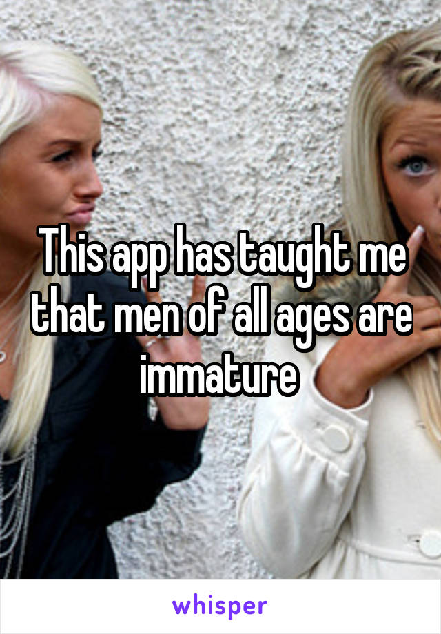 This app has taught me that men of all ages are immature