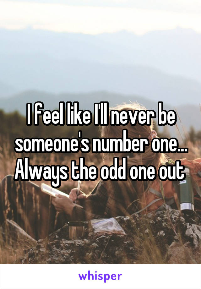 I feel like I'll never be someone's number one... Always the odd one out