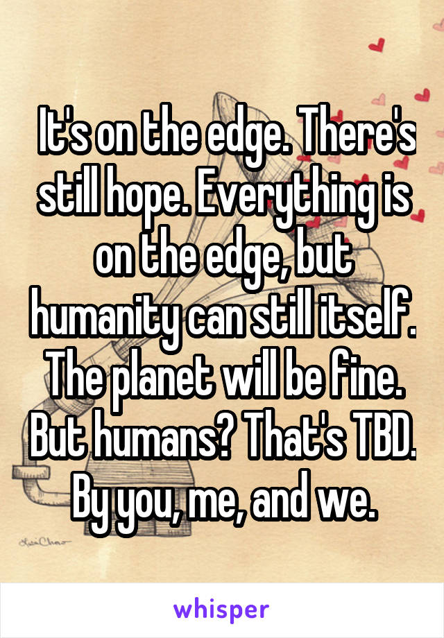It's on the edge. There's still hope. Everything is on the edge, but humanity can still itself. The planet will be fine. But humans? That's TBD. By you, me, and we.