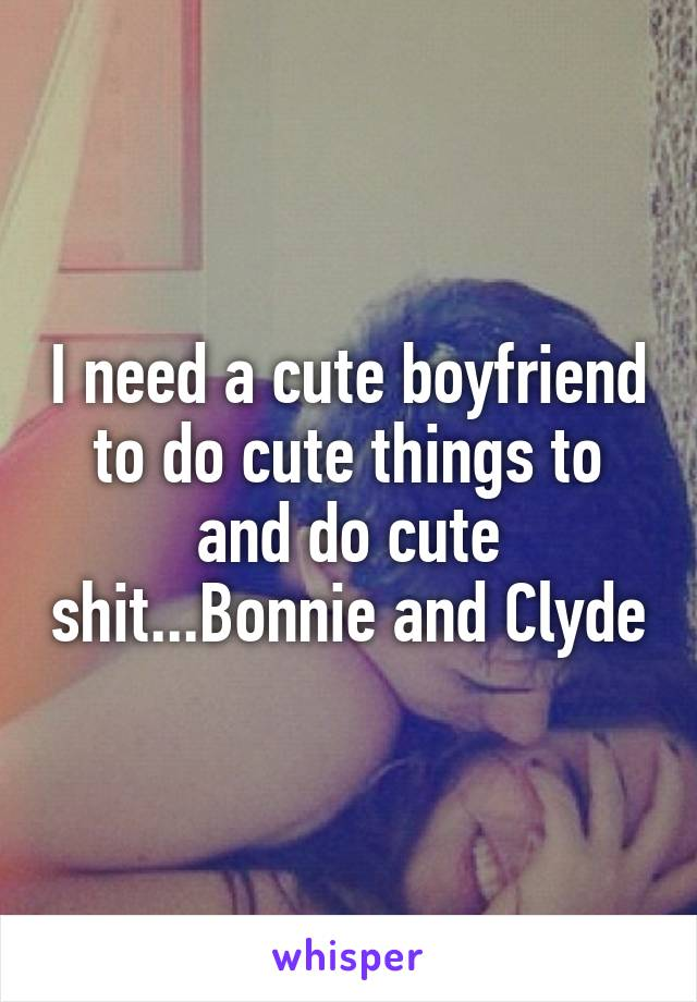 I need a cute boyfriend to do cute things to and do cute shit...Bonnie and Clyde