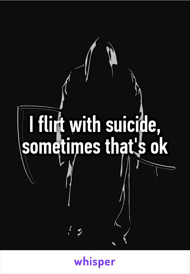 I flirt with suicide, sometimes that's ok