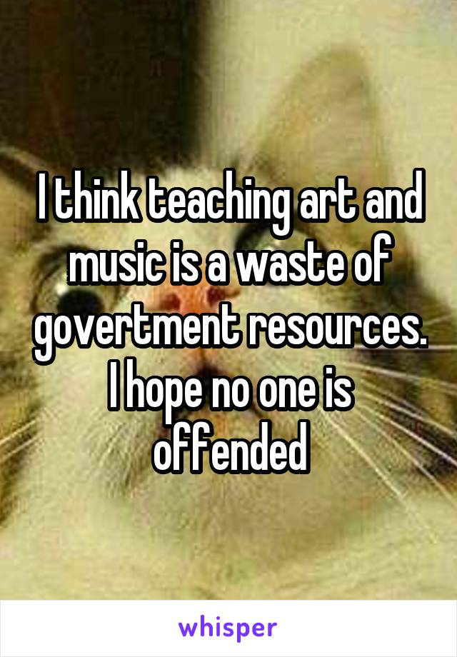 I think teaching art and music is a waste of govertment resources. I hope no one is offended