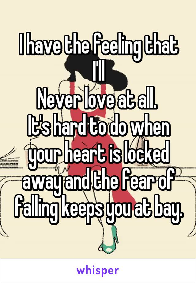 I have the feeling that I'll Never love at all.  It's hard to do when your heart is locked away and the fear of falling keeps you at bay.