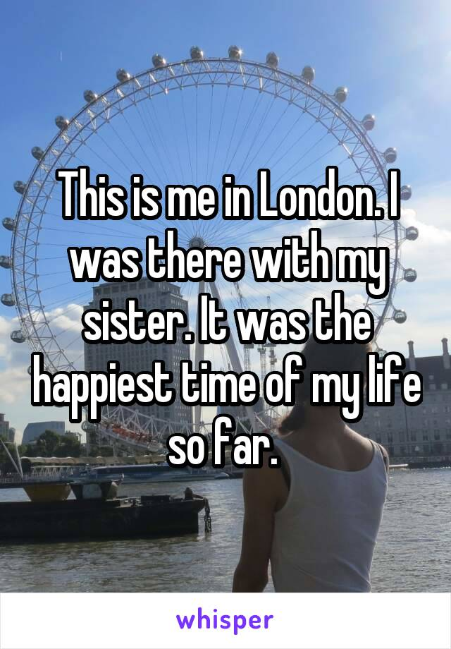 This is me in London. I was there with my sister. It was the happiest time of my life so far.
