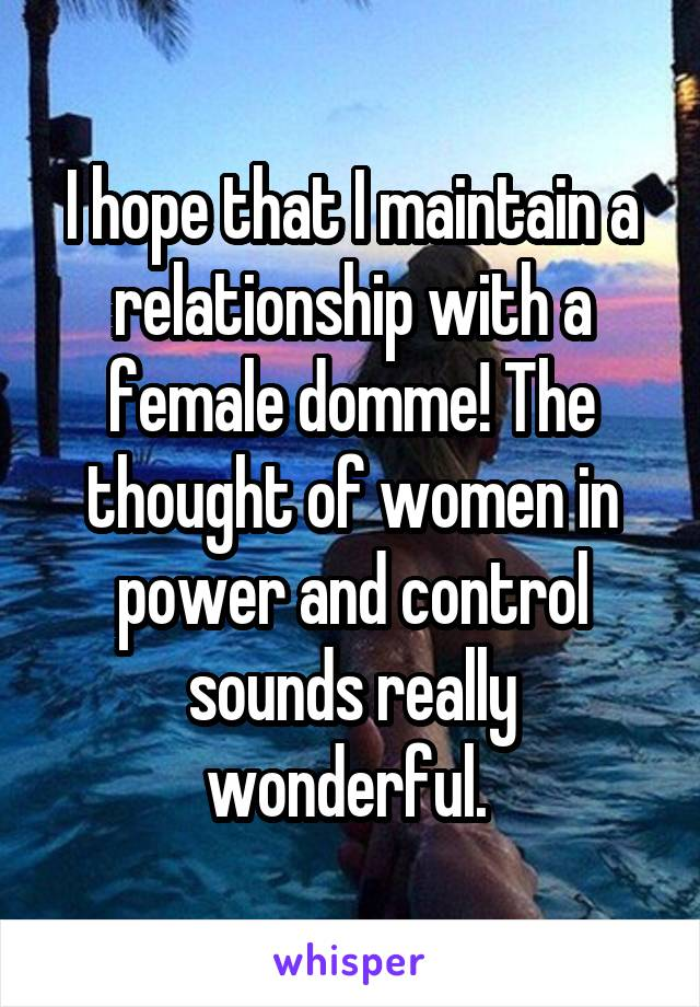 I hope that I maintain a relationship with a female domme! The thought of women in power and control sounds really wonderful.