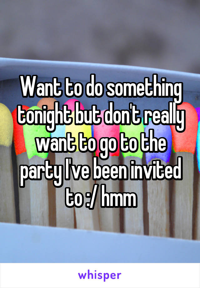 Want to do something tonight but don't really want to go to the party I've been invited to :/ hmm
