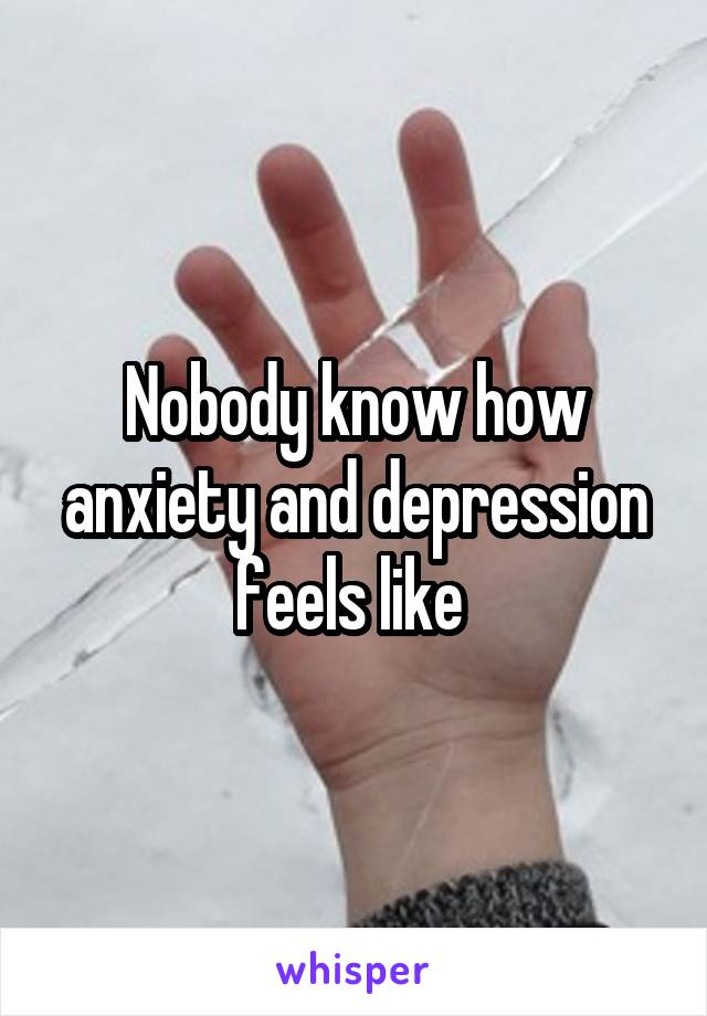 Nobody know how anxiety and depression feels like