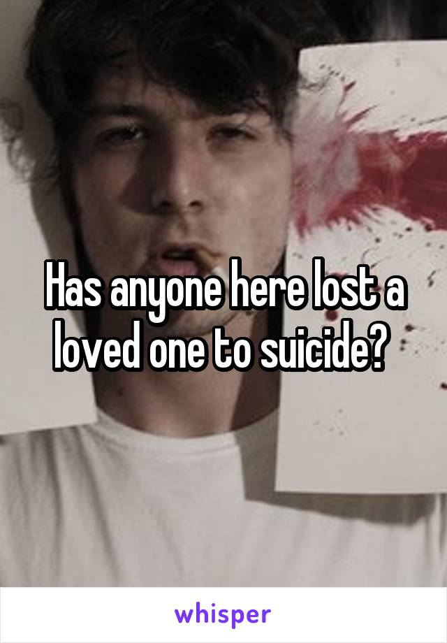 Has anyone here lost a loved one to suicide?