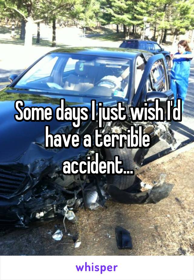 Some days I just wish I'd have a terrible accident...