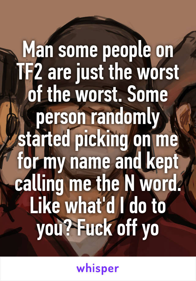 Man some people on TF2 are just the worst of the worst. Some person randomly started picking on me for my name and kept calling me the N word. Like what'd I do to you? Fuck off yo