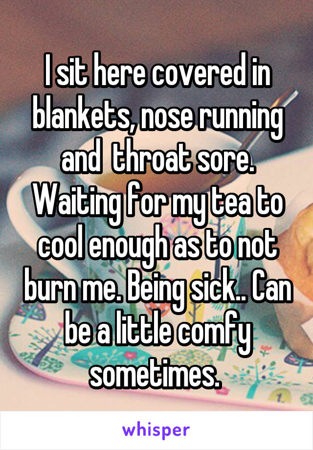 I sit here covered in blankets, nose running and  throat sore. Waiting for my tea to cool enough as to not burn me. Being sick.. Can be a little comfy sometimes.