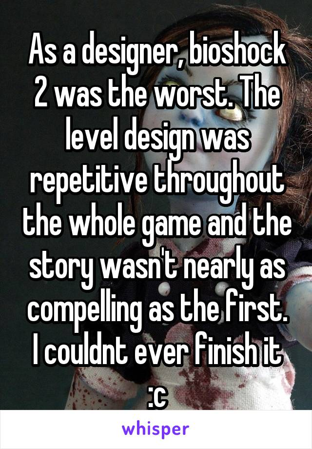 As a designer, bioshock 2 was the worst. The level design was repetitive throughout the whole game and the story wasn't nearly as compelling as the first. I couldnt ever finish it :c