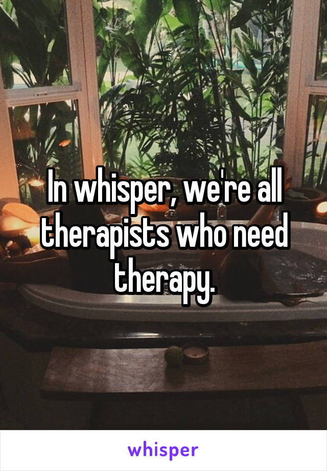 In whisper, we're all therapists who need therapy.