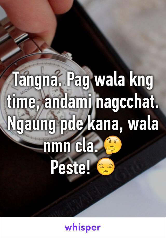 Tangna. Pag wala kng time, andami nagcchat. Ngaung pde kana, wala nmn cla. 🤔 Peste! 😒