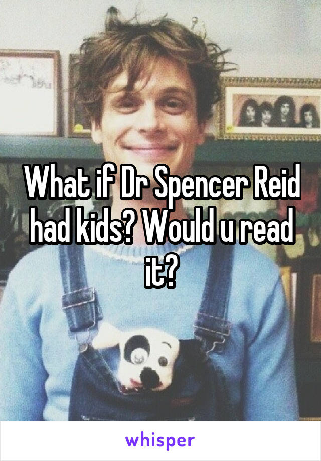 What if Dr Spencer Reid had kids? Would u read it?