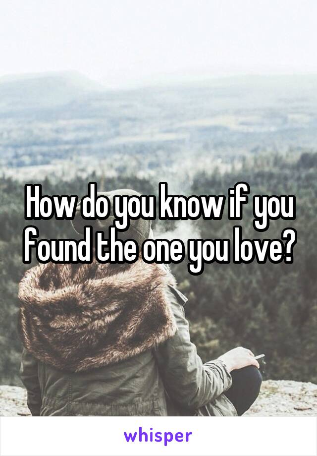 How do you know if you found the one you love?