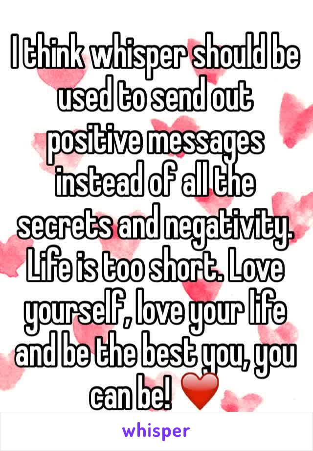 I think whisper should be used to send out positive messages instead of all the secrets and negativity.  Life is too short. Love yourself, love your life and be the best you, you can be! ❤️