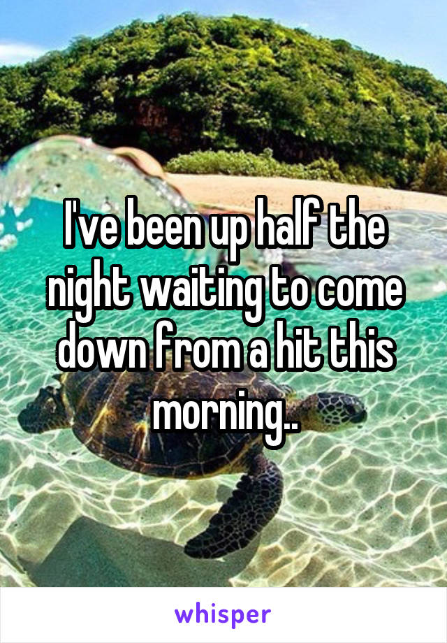 I've been up half the night waiting to come down from a hit this morning..