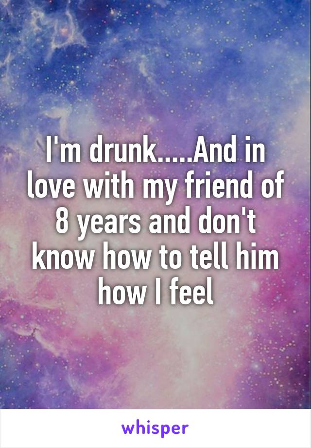 I'm drunk.....And in love with my friend of 8 years and don't know how to tell him how I feel