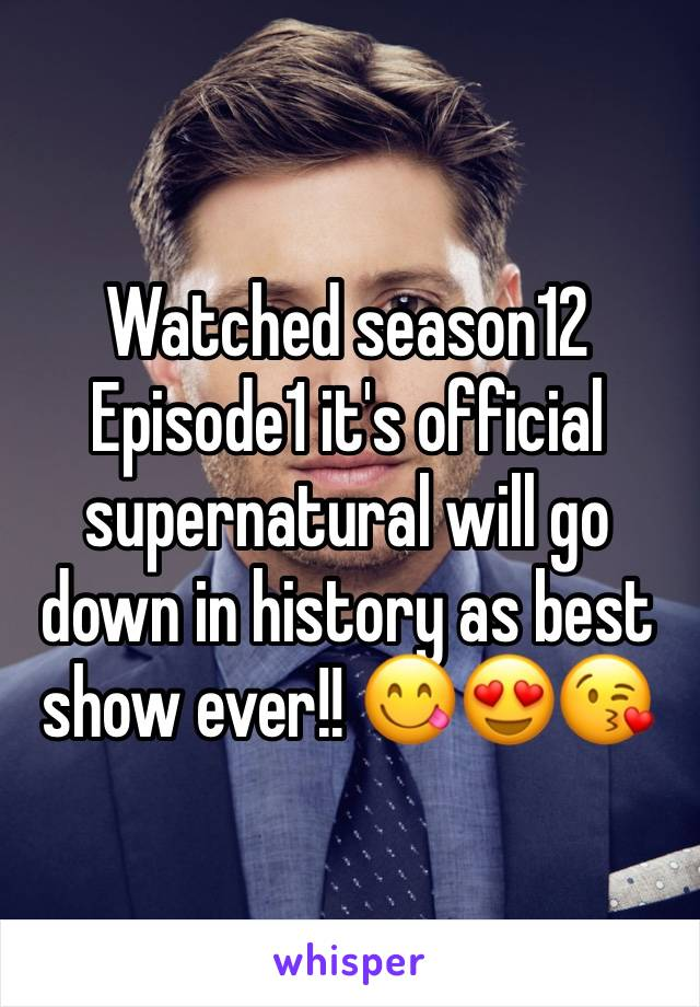 Watched season12 Episode1 it's official supernatural will go down in history as best show ever!! 😋😍😘