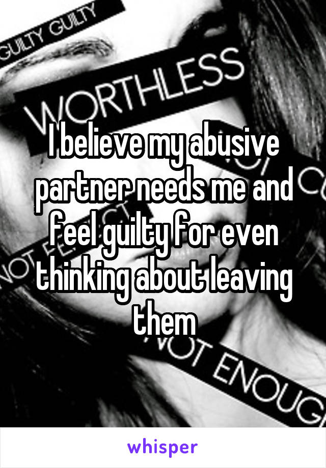 I believe my abusive partner needs me and feel guilty for even thinking about leaving them