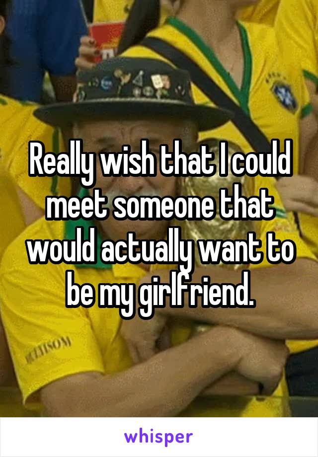 Really wish that I could meet someone that would actually want to be my girlfriend.