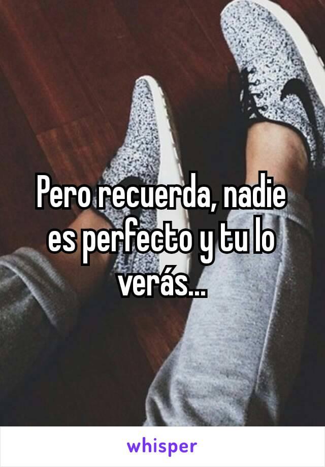 Pero recuerda, nadie es perfecto y tu lo verás...