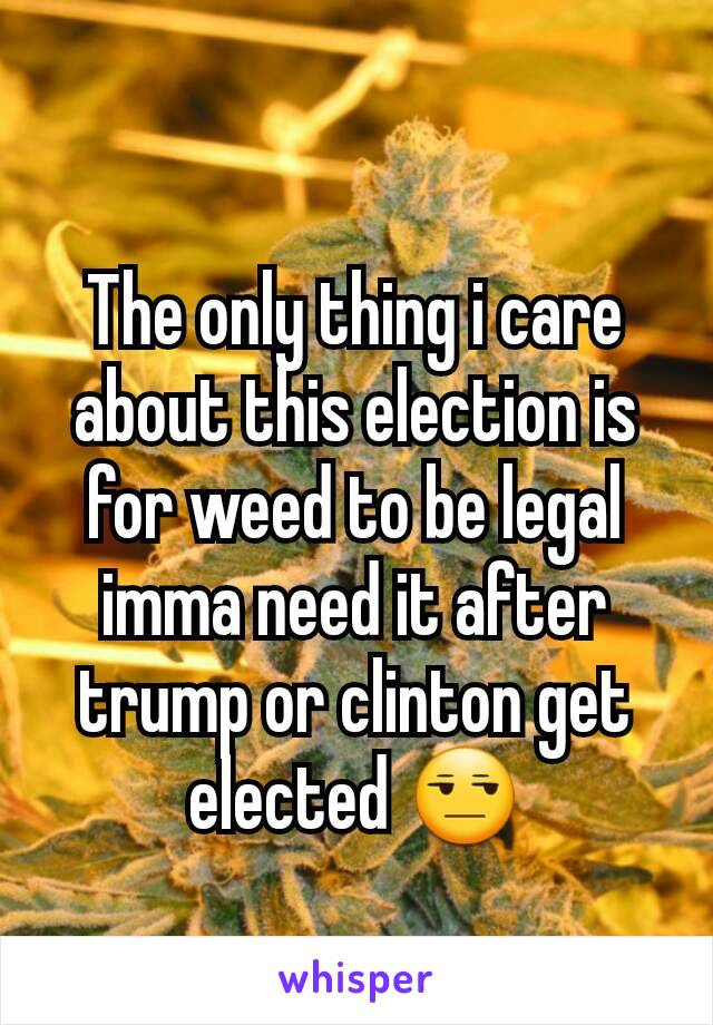 The only thing i care about this election is for weed to be legal imma need it after trump or clinton get elected 😒