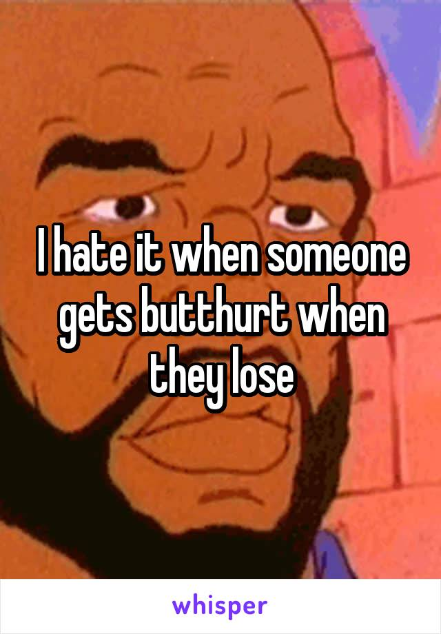 I hate it when someone gets butthurt when they lose