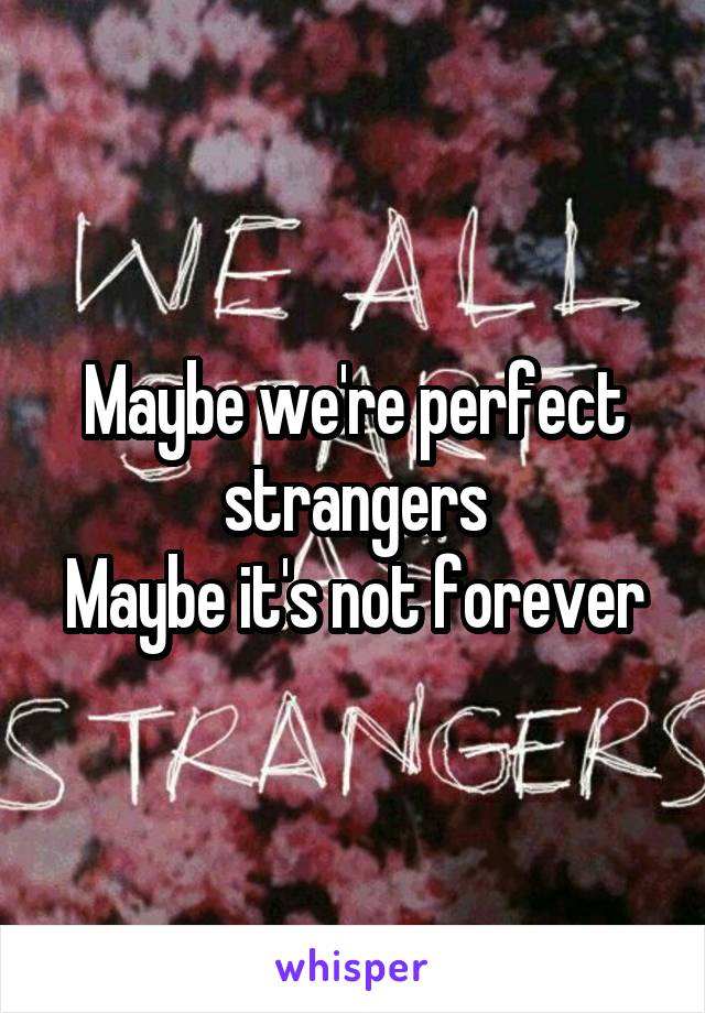 Maybe we're perfect strangers Maybe it's not forever