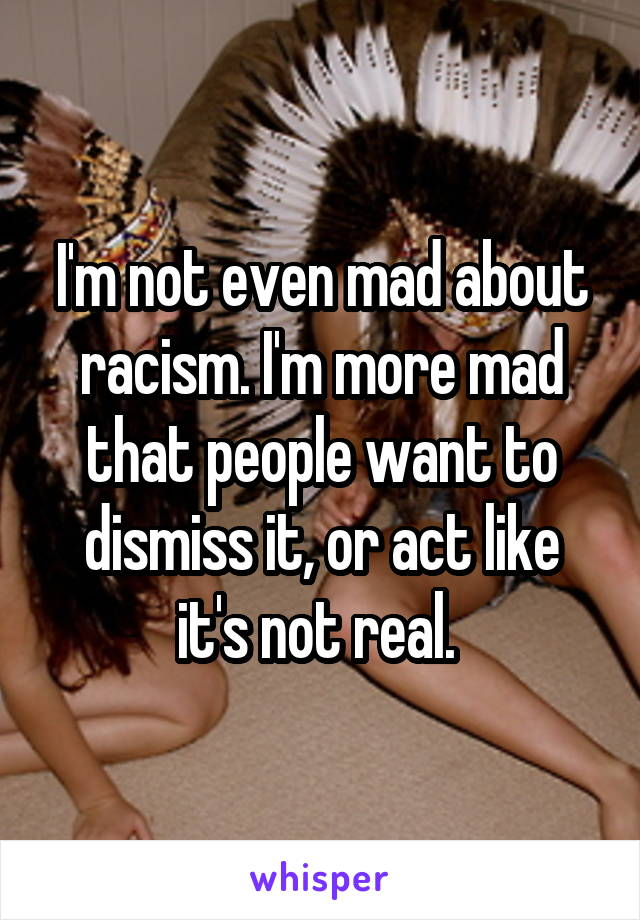 I'm not even mad about racism. I'm more mad that people want to dismiss it, or act like it's not real.