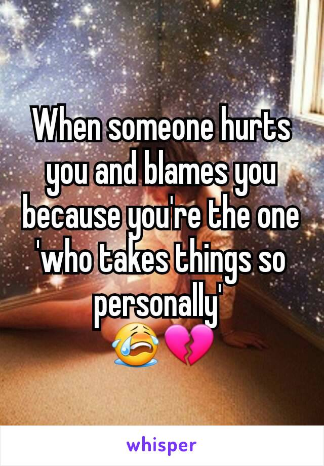 When someone hurts you and blames you because you're the one 'who takes things so personally'  😭💔
