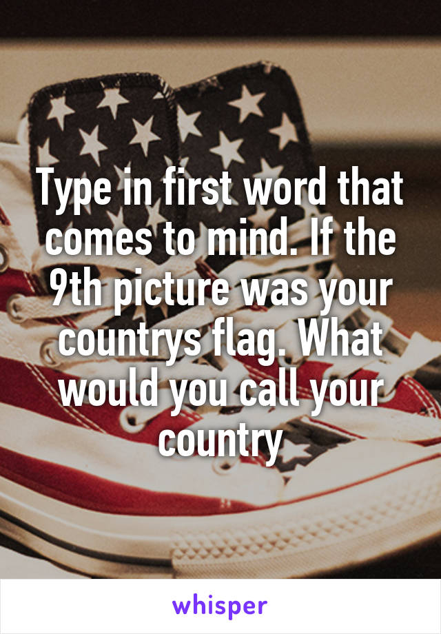 Type in first word that comes to mind. If the 9th picture was your countrys flag. What would you call your country