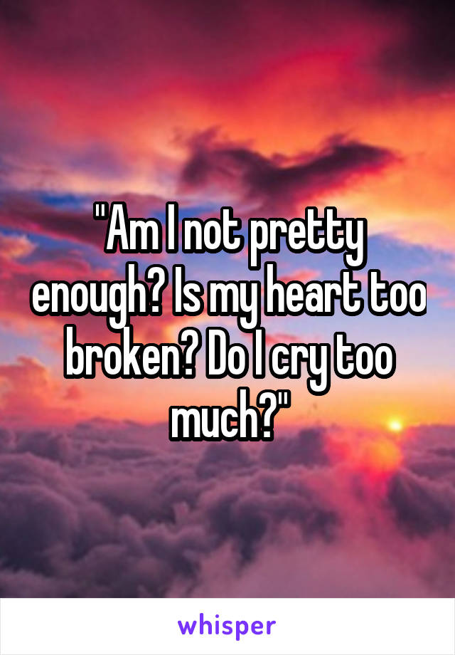 """""""Am I not pretty enough? Is my heart too broken? Do I cry too much?"""""""