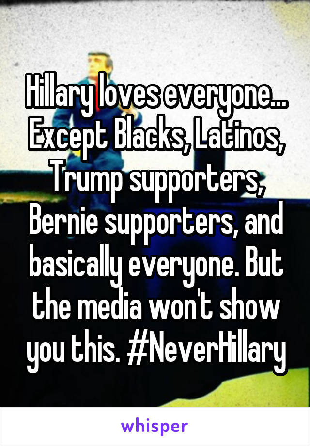 Hillary loves everyone... Except Blacks, Latinos, Trump supporters, Bernie supporters, and basically everyone. But the media won't show you this. #NeverHillary